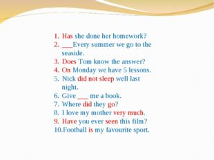 Has she done her homework? ___Every summer we go to the seaside. Does Tom kno