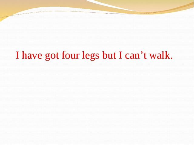 I have got four legs but I can't walk.