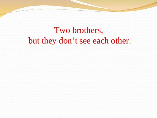 Two brothers, but they don't see each other.
