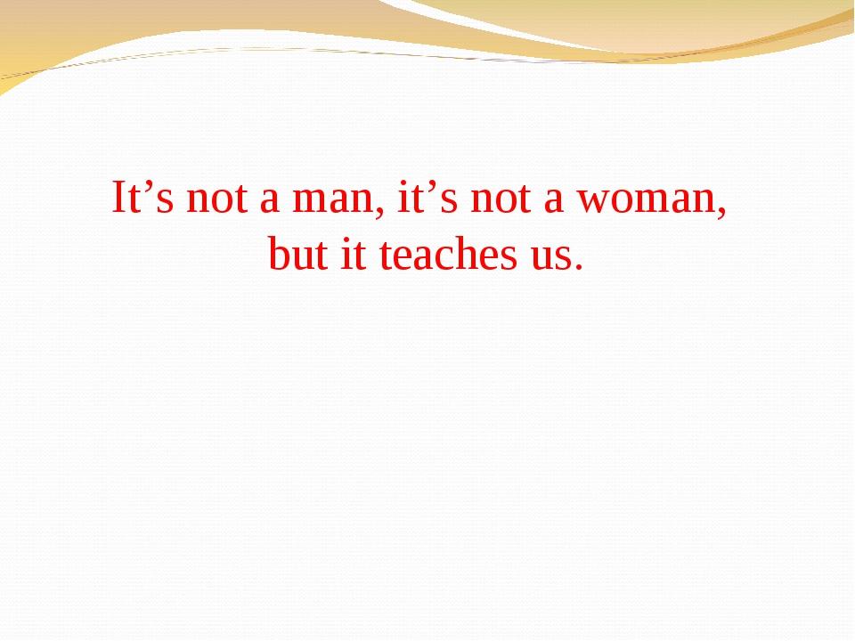 It's not a man, it's not a woman, but it teaches us.