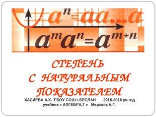 СТЕПЕНЬ С НАТУРАЛЬНЫМ ПОКАЗАТЕЛЕМ ХАСИЕВА А.Х. ГБОУ СОШ г.БЕСЛАН 2015-2016 уч