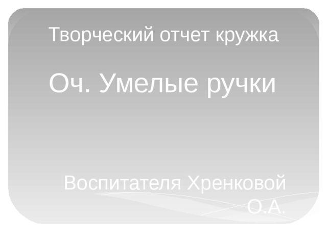 Творческий отчет кружка Оч. Умелые ручки Воспитателя Хренковой О.А.