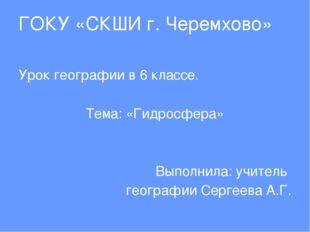 ГОКУ «СКШИ г. Черемхово» Урок географии в 6 классе. Тема: «Гидросфера» Выполн