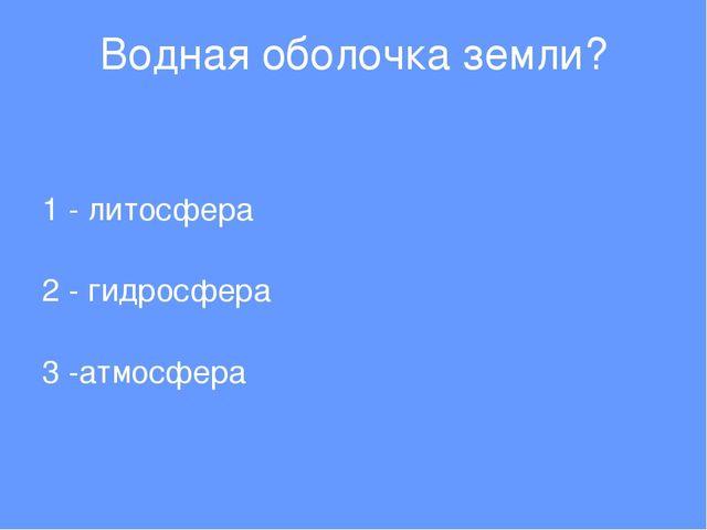 Водная оболочка земли? 1 - литосфера 2 - гидросфера 3 -атмосфера
