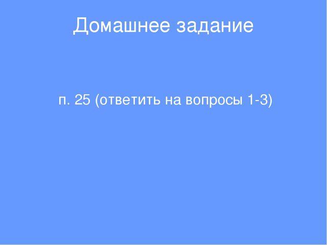 Домашнее задание п. 25 (ответить на вопросы 1-3)