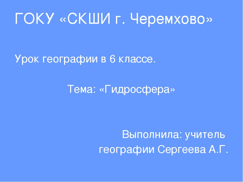 ГОКУ «СКШИ г. Черемхово» Урок географии в 6 классе. Тема: «Гидросфера» Выполн...