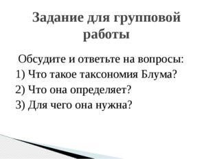 Обсудите и ответьте на вопросы: 1) Что такое таксономия Блума? 2) Что она оп