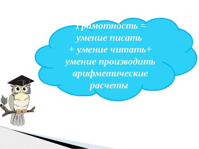 Грамотность = умение писать + умение читать+ умение производить арифметическ...