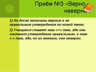 Приём №3 «Верно – неверно» 1) На доске написаны верные и не правильные утверж