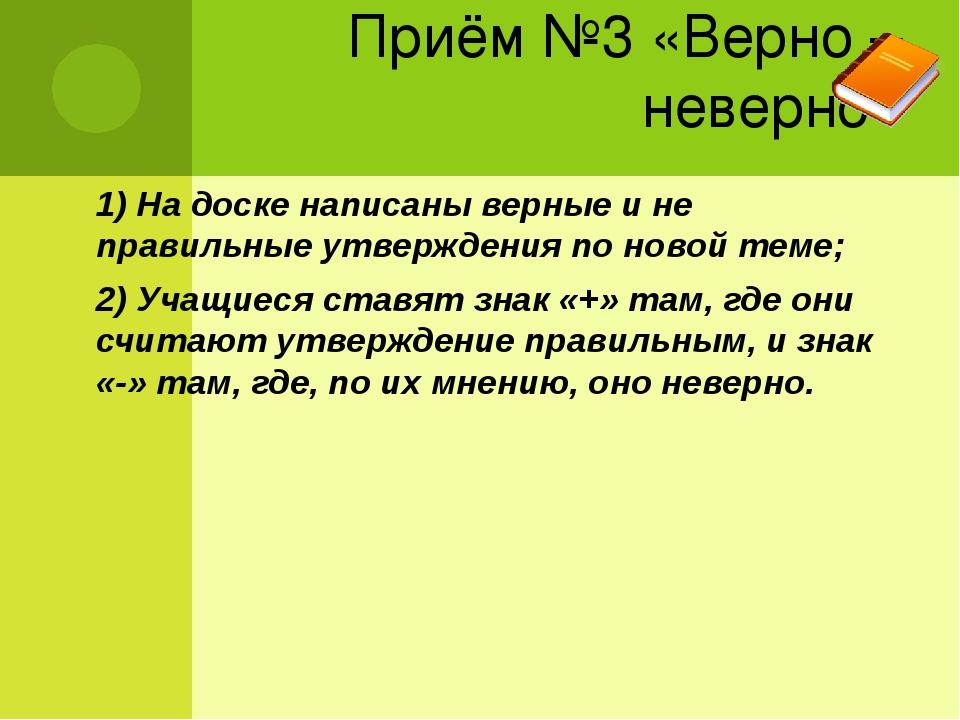 Приём №3 «Верно – неверно» 1) На доске написаны верные и не правильные утверж...