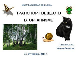 ТРАНСПОРТ ВЕЩЕСТВ В ОРГАНИЗМЕ МБОУ БАЗИНСКАЯ ООШ «СКЦ» Тихонова С.Ю., учитель