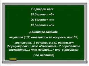 Подведем итог 25 баллов = «5» 20 баллов = «4» 13 баллов = «3» Домашнее задани