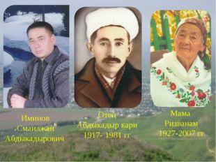 Иминов Смаилжан Абдыкадырович Отец Абдыкадыр кари 1917- 1981 гг Мама Ризванам