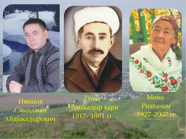 Иминов Смаилжан Абдыкадырович Отец Абдыкадыр кари 1917- 1981 гг Мама Ризванам...