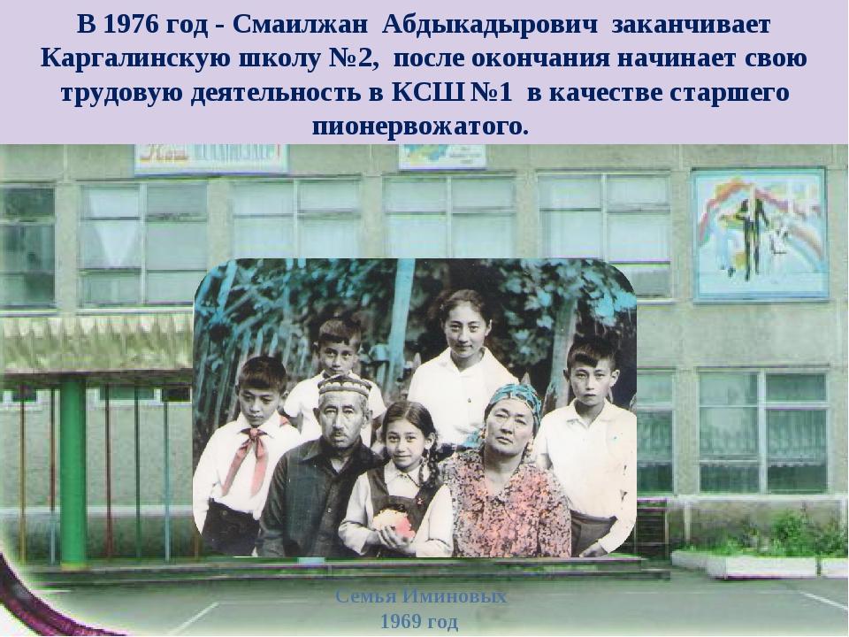 В 1976 год - Смаилжан Абдыкадырович заканчивает Каргалинскую школу №2, после...