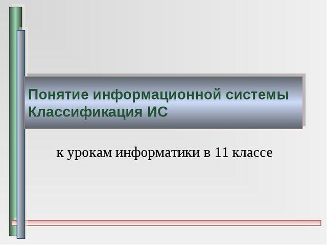 Понятие информационной системы Классификация ИС к урокам информатики в 11 кла...
