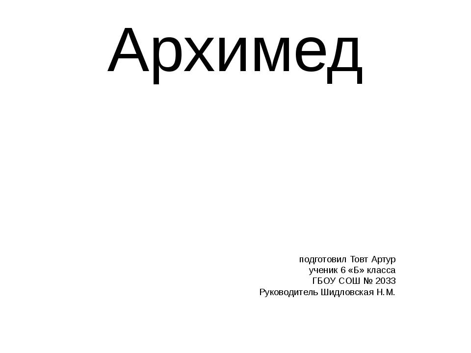 Архимед подготовил Товт Артур ученик 6 «Б» класса ГБОУ СОШ № 2033 Руководител...