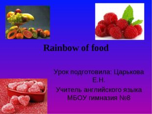 Rainbow of food Урок подготовила: Царькова Е.Н. Учитель английского языка МБО