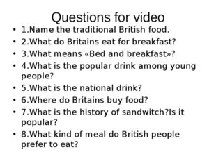 Questions for video 1.Name the traditional British food. 2.What do Britains e