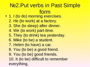№2.Put verbs in Past Simple form 1. I (to do) morning exercises. 2. He (to wo