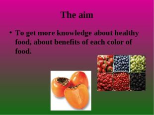 The aim To get more knowledge about healthy food, about benefits of each colo