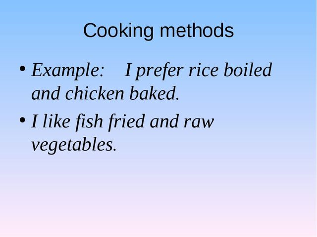 Cooking methods Example: I prefer rice boiled and chicken baked. I like fish...