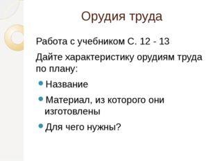 Орудия труда Работа с учебником С. 12 - 13 Дайте характеристику орудиям труда