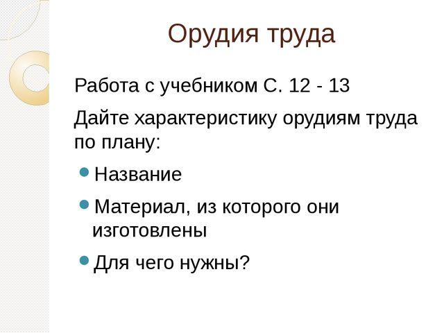 Орудия труда Работа с учебником С. 12 - 13 Дайте характеристику орудиям труда...