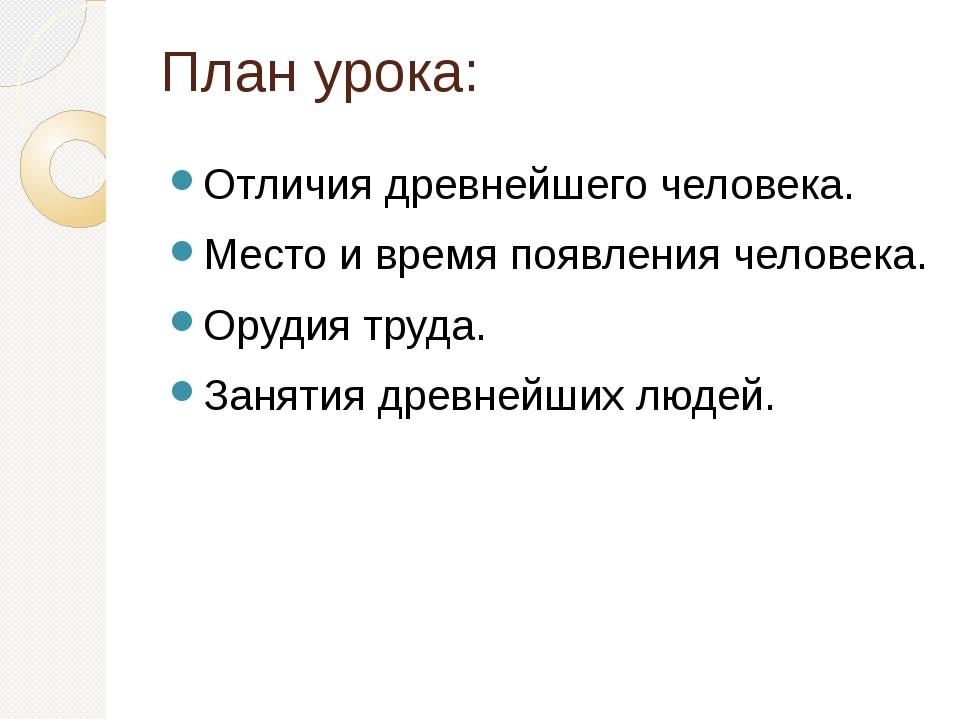 План урока: Отличия древнейшего человека. Место и время появления человека. О...