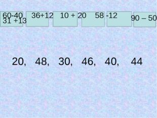 60-40 36+12 10 + 20 58 -12 90 – 50 31 +13 20, 48, 30, 46, 40, 44