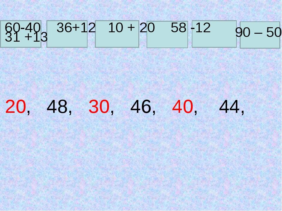 60-40 36+12 10 + 20 58 -12 90 – 50 31 +13 20, 48, 30, 46, 40, 44,