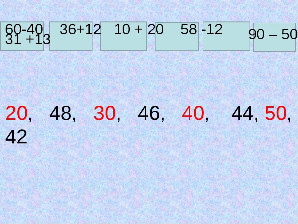 60-40 36+12 10 + 20 58 -12 90 – 50 31 +13 20, 48, 30, 46, 40, 44, 50, 42