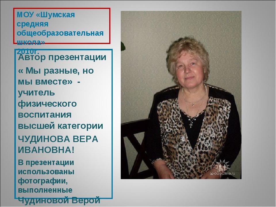 МОУ «Шумская средняя общеобразовательная школа» 2010г. Автор презентации « Мы...