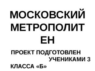 МОСКОВСКИЙ МЕТРОПОЛИТЕН ПРОЕКТ ПОДГОТОВЛЕН УЧЕНИКАМИ 3 КЛАССА «Б» КЛ. РУКОВОД