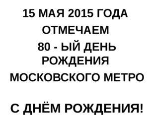 15 МАЯ 2015 ГОДА ОТМЕЧАЕМ 80 - ЫЙ ДЕНЬ РОЖДЕНИЯ МОСКОВСКОГО МЕТРО С ДНЁМ РОЖД