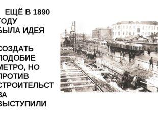 ЕЩЁ В 1890 ГОДУ БЫЛА ИДЕЯ СОЗДАТЬ ПОДОБИЕ МЕТРО, НО ПРОТИВ СТРОИТЕЛЬСТВА ВЫС
