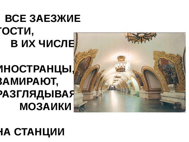 ВСЕ ЗАЕЗЖИЕ ГОСТИ, В ИХ ЧИСЛЕ ИНОСТРАНЦЫ, ЗАМИРАЮТ, РАЗГЛЯДЫВАЯ МОЗАИКИ НА С...