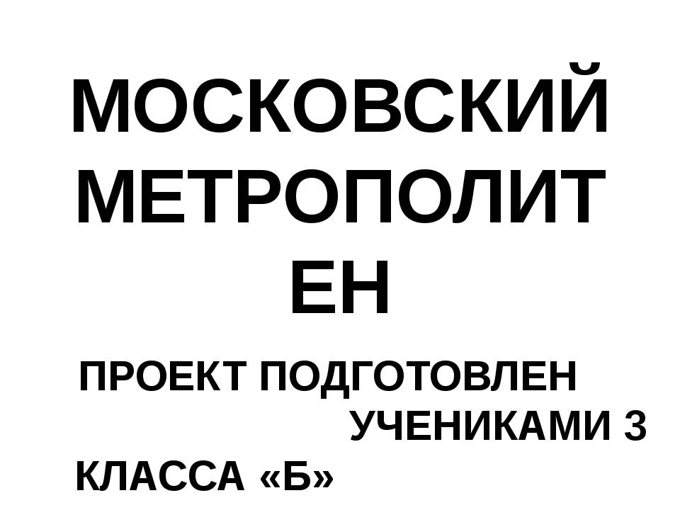 МОСКОВСКИЙ МЕТРОПОЛИТЕН ПРОЕКТ ПОДГОТОВЛЕН УЧЕНИКАМИ 3 КЛАССА «Б» КЛ. РУКОВОД...