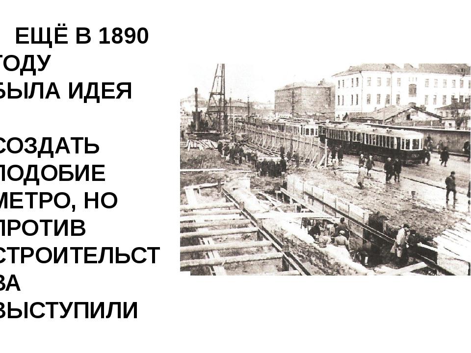 ЕЩЁ В 1890 ГОДУ БЫЛА ИДЕЯ СОЗДАТЬ ПОДОБИЕ МЕТРО, НО ПРОТИВ СТРОИТЕЛЬСТВА ВЫС...