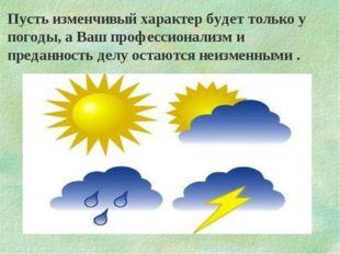 Пусть изменчивый характер будет только у погоды, а Ваш профессионализм и пред