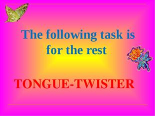 TONGUE-TWISTER The following task is for the rest