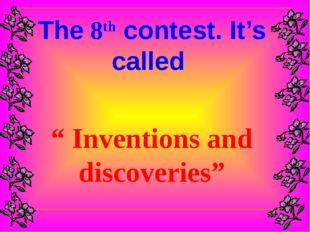 """The 8th contest. It's called """" Inventions and discoveries"""""""