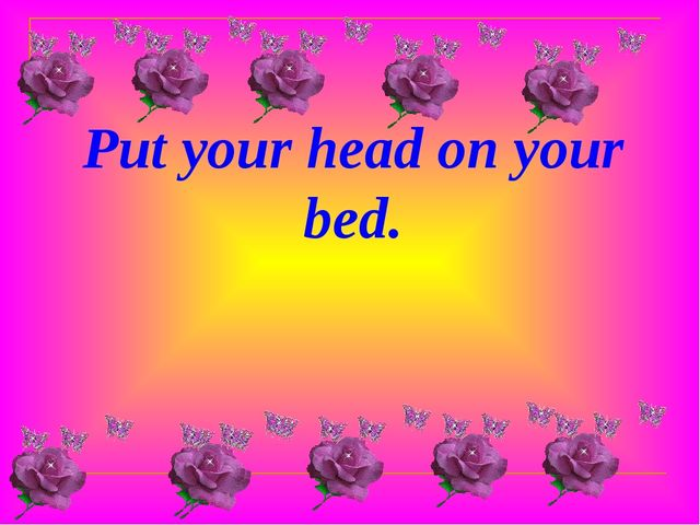 Put your head on your bed.