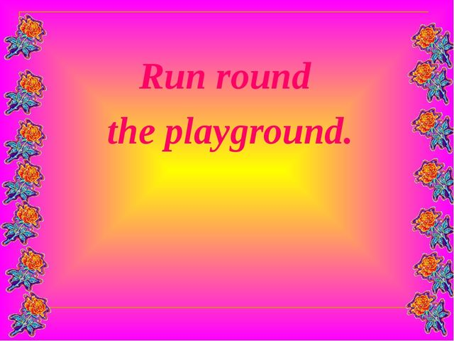 Run round the playground.