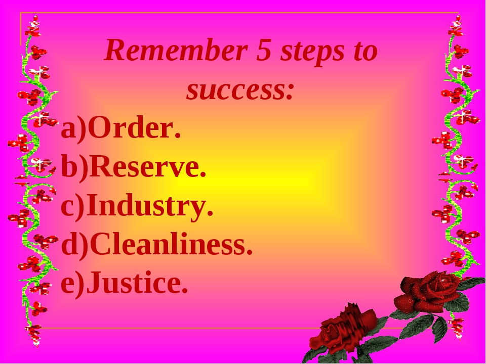 Remember 5 steps to success: Order. Reserve. Industry. Cleanliness. Justice.