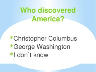 Who discovered America? Christopher Columbus George Washington I don`t know