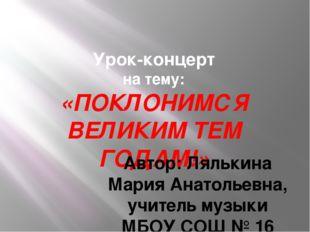 Урок-концерт на тему: «ПОКЛОНИМСЯ ВЕЛИКИМ ТЕМ ГОДАМ!» Автор: Лялькина Мария А