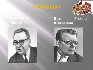 «Катюша» Композитор Матвей Блантер Поэт Михаил Исаковский