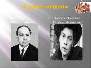 «Бравые солдаты» Композитор Филлипенко Аркадий Дмитриевич Поэтесса Волгина Та