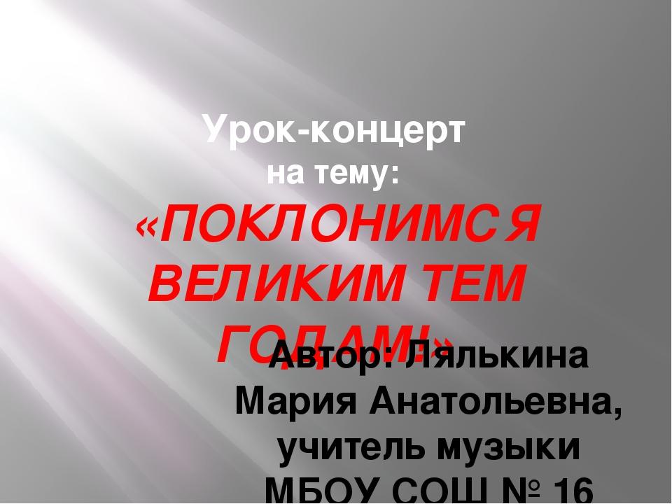 Урок-концерт на тему: «ПОКЛОНИМСЯ ВЕЛИКИМ ТЕМ ГОДАМ!» Автор: Лялькина Мария А...